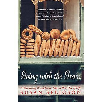 Going with the Grain A Wandering Bread Lover Takes a Bite Out of Life by Seligson & Susan