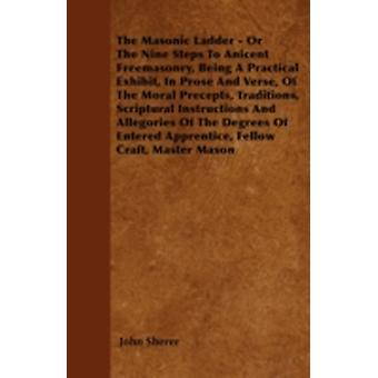 The Masonic Ladder  Or The Nine Steps To Anicent Freemasonry Being A Practical Exhibit In Prose And Verse Of The Moral Precepts Traditions Scriptural Instructions And Allegories Of The Degrees O by Sherer & John