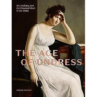 The Age of Undress - Art - Fashion - and the Classical Ideal in the 17