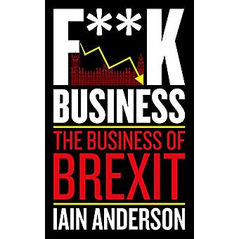 F**k Business - The Business of Brexit by Iain Anderson - 978178590532