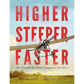 Higher Steeper Faster  The Daredevils Who Conquered the Skies by Lawrence Goldstone