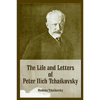 The Life and Letters of Peter Ilich Tchaikovsky by Modeste Tchaikovsk