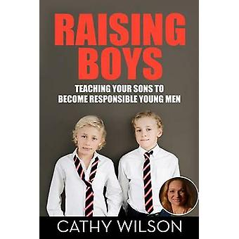Raising Boys - Teaching Your Sons to Become Responsible Young Men by C