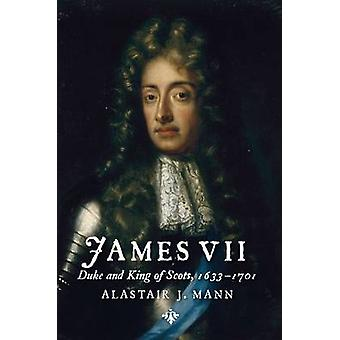 James VII - Duke and King of Scots - 1633 - 1701 by Alastair J. Mann -