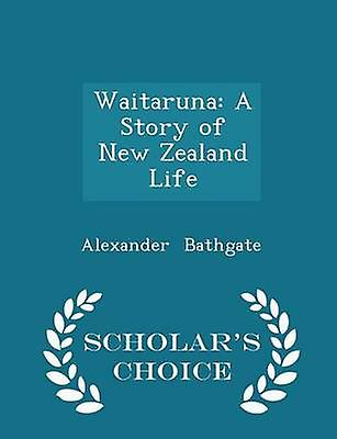 Waitaruna A Story of New Zealand Life  Scholars Choice Edition by Bathgate & Alexander