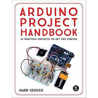The Arduino Project Handbook - 25 Practical Projects to Get You Starte