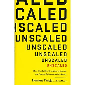 Unscaled - How AI and a New Generation of Upstarts Are Creating the Ec