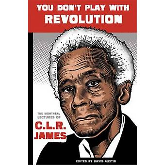 You Don't Play with Revolution - The Montreal Lectures of C. L. R. Jam