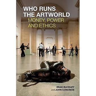 Who Runs the Artworld Money Power and Ethics by Buckley & Brad