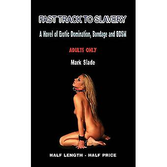Fast Track to Slavery A Novel of Erotic Domination Bondage and Bdsm by Slade & Mark