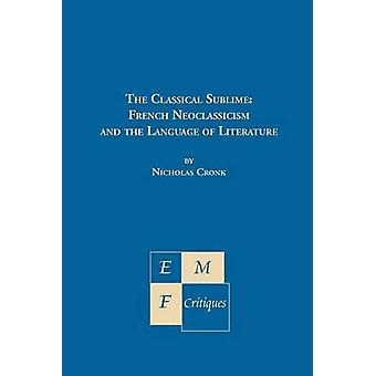The Classical Sublime French Neoclassicism and the Language of Literature by Cronk & Nicholas
