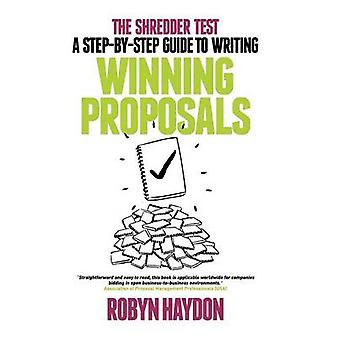 The Shredder Test A StepByStep Guide to Writing Winning Proposals by Haydon & Robyn