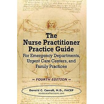 The Nurse Practitioner Practice Guide  FOURTH EDITION For Emergency Departments Urgent Care Centers and Family Practices by Correll & Donald C.