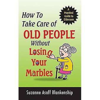 Come prendersi cura degli anziani senza perdere i vostri marmi Una guida pratica alla cura degli anziani da Blankenship & Suzanne Asaff
