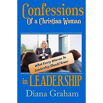 Confessions of a Christian Woman In Leadership What Every Woman in Leadership Should Know by Graham & Diana