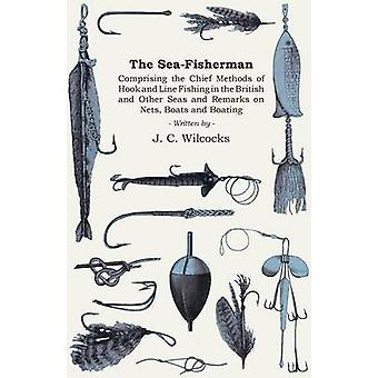 The SeaFisherman  Comprising the Chief Methods of Hook and Line Fishing in the British and Other Seas and Remarks on Nets Boats and Boating by Wilcocks & J. C.