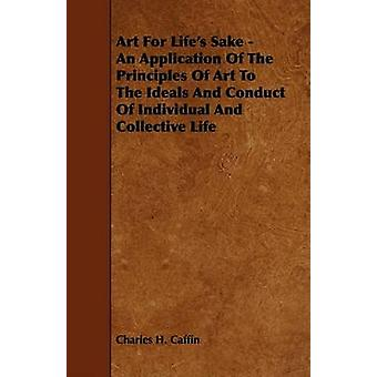 Art For Lifes Sake  An Application Of The Principles Of Art To The Ideals And Conduct Of Individual And Collective Life by Caffin & Charles. H.