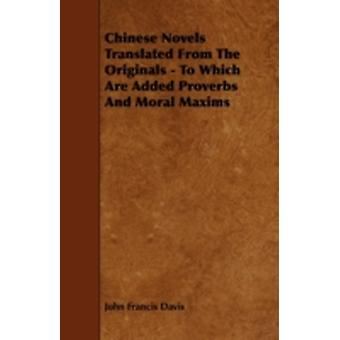 Chinese Novels  Translated From The Originals  To Which Are Added Proverbs And Moral Maxims by Davis & John Francis