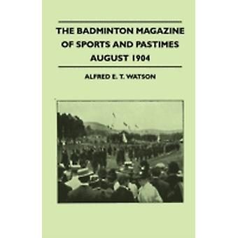 The Badminton Magazine Of Sports And Pastimes  August 1904  Containing Chapters On Royal Homes Of Sport Foxes And Pheasants Cricket Problems And The Kadir Cup by Watson & Alfred E. T.