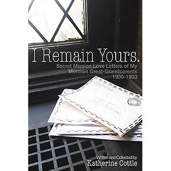 I Remain Yours. Secret Mission Love Letters from My Mormon Great Grandparents 19001903 by Cottle & Katherine