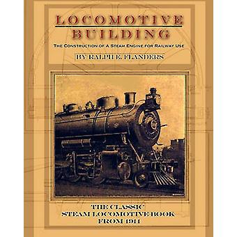 Locomotive Building Construction of a Steam Engine for Railway Use by Flanders & Ralph E.