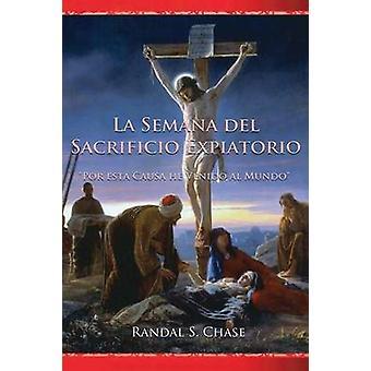 La Semana del sacrificio expiatorio Por esta causa he venido al mundo by Chase & Randal S.