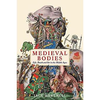 Medieval Bodies - Life - Death and Art in the Middle Ages by Jack Hart