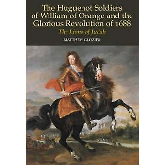 The Huguenot Soldiers of William of Orange and the Glorious Revolutio