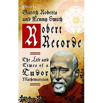 Robert Recorde - The Life and Times of a Tudor Mathematician by Gareth