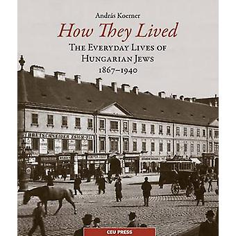 How They Lived - The Everyday Lives of Hungarian Jews - 1867-1940 by A