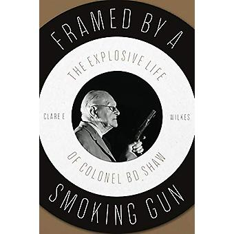 Framed by a Smoking Gun - The Explosive Life of Colonel B D Shaw by Cl
