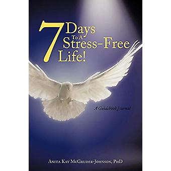 7 Days To A Stress-Free Life! - A Guidebook Journal by Anita Kay McGru