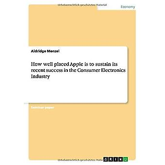 How well placed Apple is to sustain its recent success in the Consumer Electronics Industry