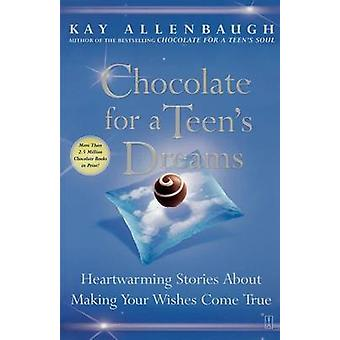 Chocolate for a Teens Dreams Heartwarming Stories about Making Your Wishes Come True by Allenbaugh & Kay