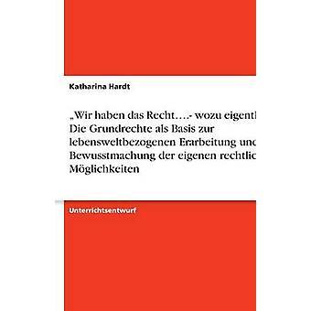 Wir haben das Recht.... wozu eigentlich Die Grundrechte als Basis zur lebensweltbezogenen Erarbeitung und Bewusstmachung der eigenen rechtlichen Mglichkeiten by Hardt & Katharina