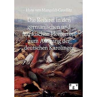 Die Reiterei in den germanischen und frnkischen Heeren bis zum Ausgang der deutschen Karolinger by MangoldtGaudlitz & Hans von