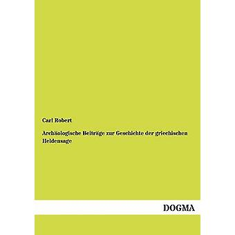 Archologische Beitrge zur Geschichte der griechischen Heldensage door Robert & Carl