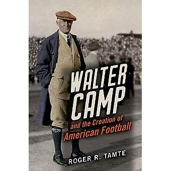 Walter Camp and the Creation of American Football by Roger R Tamte -