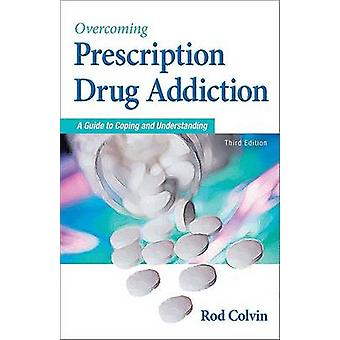Overcoming Prescription Drug Addiction - A Guide to Coping and Underst