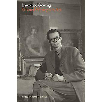 Lawrence Gowing - Selected Writings on Art by Sarah Whitfield - Sarah