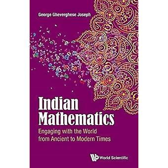 INDIAN MATHEMATICS ENGAGING WITH THE WORLD FROM ANCIENT TO MODERN TIMES by JOSEPH & GHEVERGHESE