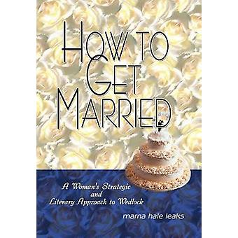 How to Get Married  A Womans Strategic and Literary Approach to Wedlock by Leaks & Marna Hale