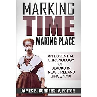 Marking Time Making Place A Chronological History of Blacks In New Orleans Since 1718 by Borders IV & James B