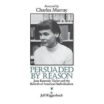 Persuaded by Reason Joan Kennedy Taylor and the Rebirth of American Individualism by Riggenbach & Jeff