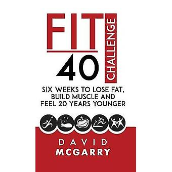 Fit Over 40 Challenge Six Weeks to Lose Fat Build Muscle and Feel 20 Years Younger by McGarry & David