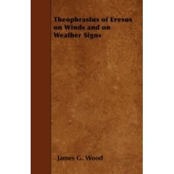 Theophrastus of Eresus on Winds and on Weather Signs by Wood &  James G.