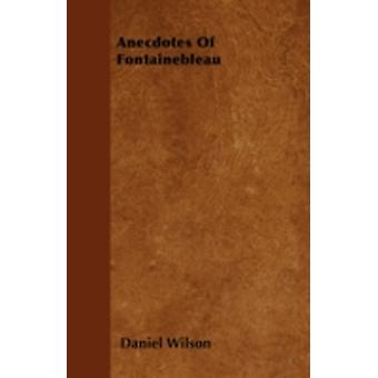 Anecdotes Of Fontainebleau by Wilson & Daniel