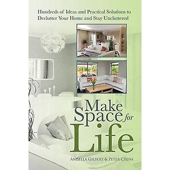 Make Space for Life Hundreds of Ideas and Practical Solutions to Declutter Your Home and Stay Uncluttered by Gilbert & Angella