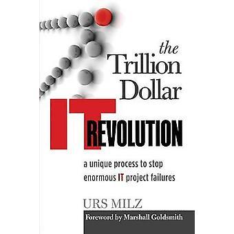 The Trillion Dollar It Revolution A Unique Process to Stop Enormous It Project Failures by Milz & Urs