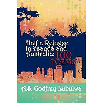Half a Refugee in Ssanda and Australia 100 Poems by Lubulwa & A.S. Godfrey